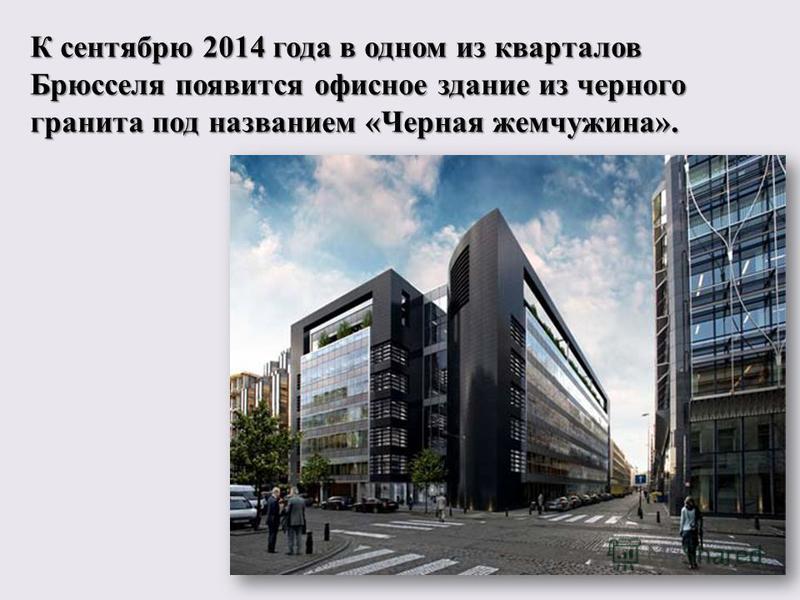 К сентябру 2014 года в одном из кварталов Брусселя появится офисное здание из черного гранита под названием « Черная жемчужина ».