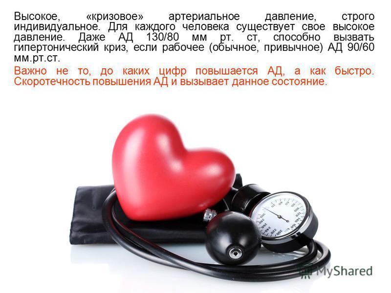 Высокое, «кризовое» артериальное давление, строго индивидуальное. Для каждого человека существует свое высокое давление. Даже АД 130/80 мм рт. ст, способно вызвать гипертонический криз, если рабочее (обычное, привычное) АД 90/60 мм.рт.ст. Важно не то