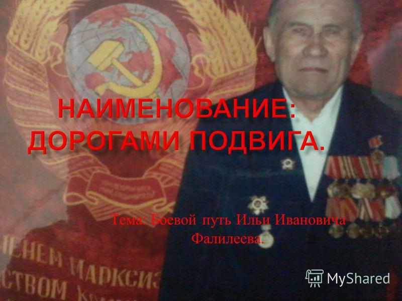Тема : Боевой путь Ильи Ивановича Фалилеева.