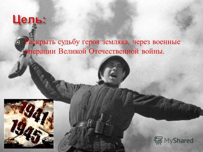 Раскрыть судьбу героя земляка, через военные операции Великой Отечественной войны.