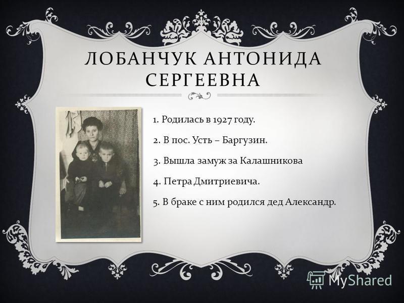 ЛОБАНЧУК АНТОНИДА СЕРГЕЕВНА 1. Родилась в 1927 году. 2. В пос. Усть – Баргузин. 3. Вышла замуж за Калашникова 4. Петра Дмитриевича. 5. В браке с ним родился дед Александр.