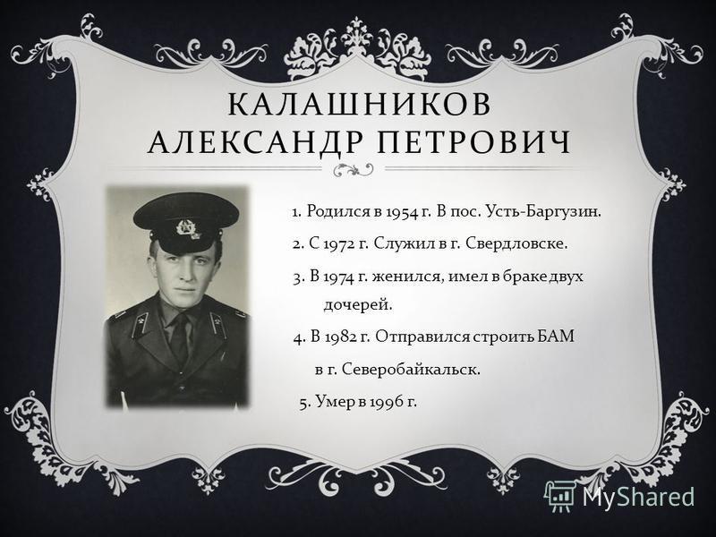 КАЛАШНИКОВ АЛЕКСАНДР ПЕТРОВИЧ 1. Родился в 1954 г. В пос. Усть - Баргузин. 2. С 1972 г. Служил в г. Свердловске. 3. В 1974 г. женился, имел в браке двух дочерей. 4. В 1982 г. Отправился строить БАМ в г. Северобайкальск. 5. Умер в 1996 г.