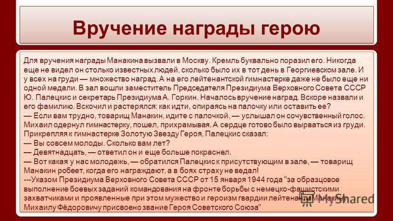 Вручение награды герою Для вручения награды Манакина вызвали в Москву. Кремль буквально поразил его. Никогда еще не видел он столько известных людей, сколько было их в тот день в Георгиевском зале. И у всех на груди множество наград. А на его лейтена