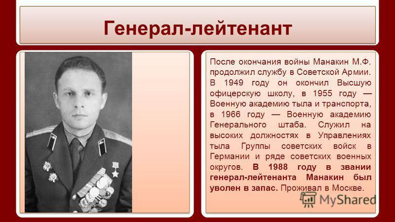 Генерал-лейтенант После окончания войны Манакин М.Ф. продолжил службу в Советской Армии. В 1949 году он окончил Высшую офицерскую школу, в 1955 году Военную академию тыла и транспорта, в 1966 году Военную академию Генерального штаба. Служил на высоки