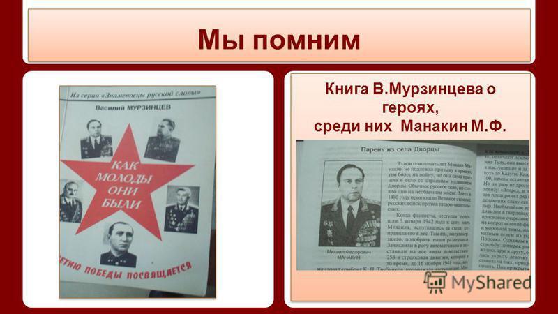 Мы помним Книга В.Мурзинцева о героях, среди них Манакин М.Ф. Книга В.Мурзинцева о героях, среди них Манакин М.Ф.