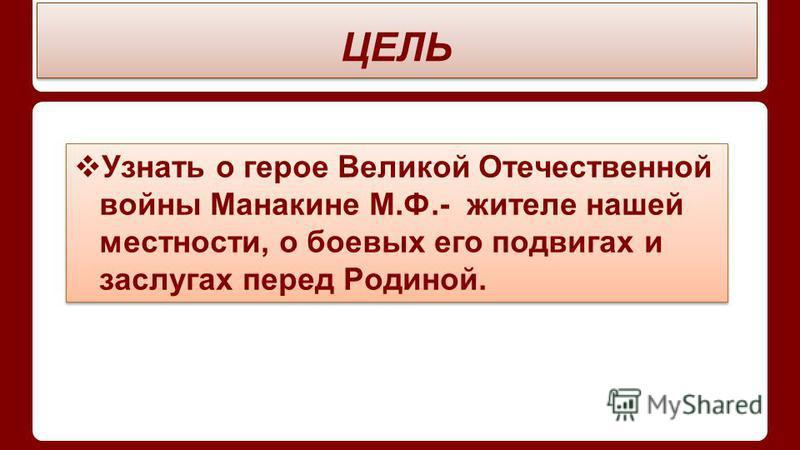 ЦЕЛЬ Узнать о герое Великой Отечественной войны Манакине М.Ф.- жителе нашей местности, о боевых его подвигах и заслугах перед Родиной.