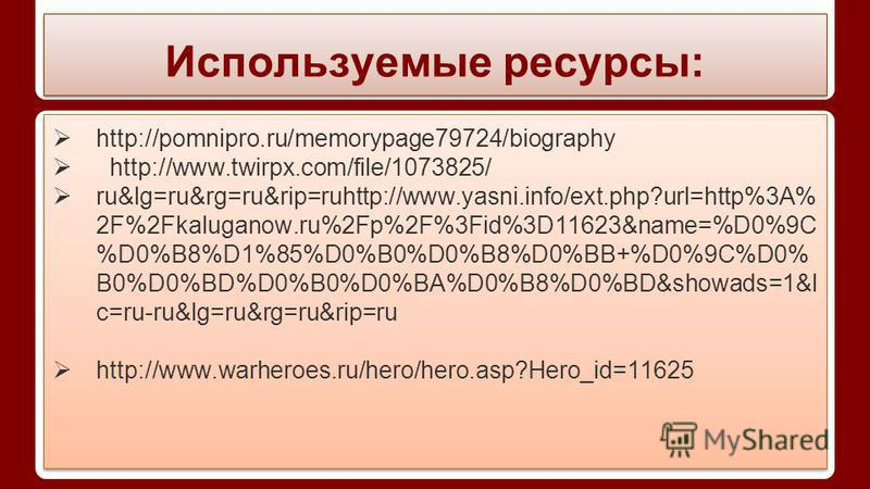 Используемые ресурсы: http://pomnipro.ru/memorypage79724/biography http://www.twirpx.com/file/1073825/ ru&lg=ru&rg=ru&rip=ruhttp://www.yasni.info/ext.php?url=http%3A% 2F%2Fkaluganow.ru%2Fp%2F%3Fid%3D11623&name=%D0%9C %D0%B8%D1%85%D0%B0%D0%B8%D0%BB+%D