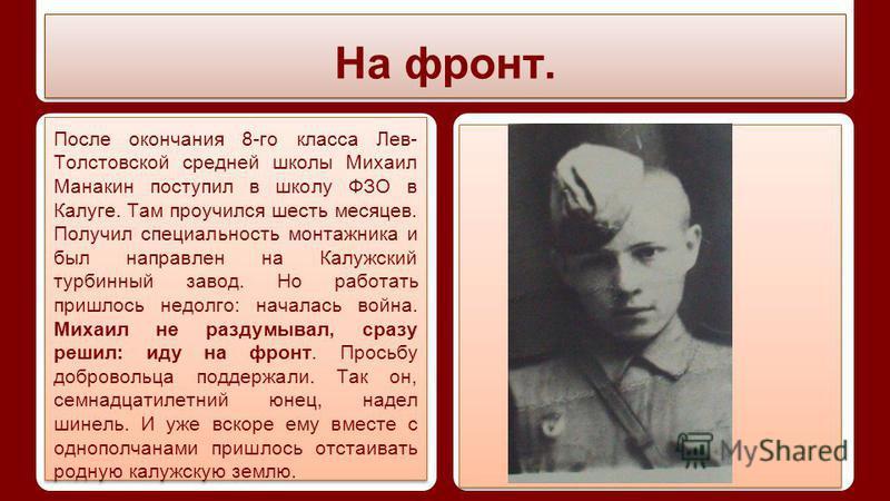 На фронт. После окончания 8-го класса Лев- Толстовской средней школы Михаил Манакин поступил в школу ФЗО в Калуге. Там проучился шесть месяцев. Получил специальность монтажника и был направлен на Калужский турбинный завод. Но работать пришлось недолг