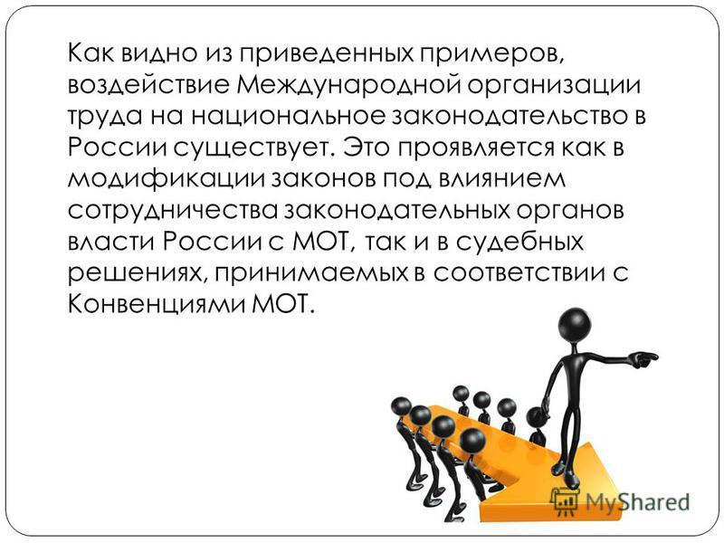 Как видно из приведенных примеров, воздействие Международной организации труда на национальное законодательство в России существует. Это проявляется как в модификации законов под влиянием сотрудничества законодательных органов власти России с МОТ, та