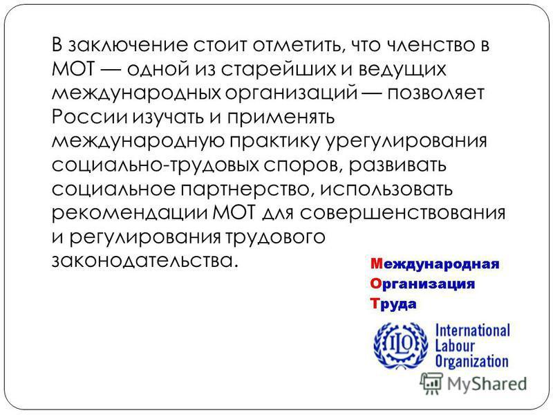 В заключение стоит отметить, что членство в МОТ одной из старейших и ведущих международных организаций позволяет России изучать и применять международную практику урегулирования социально-трудовых споров, развивать социальное партнерство, использоват