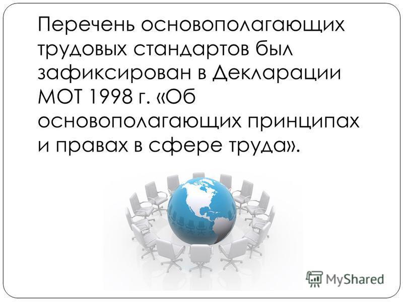 Перечень основополагающих трудовых стандартов был зафиксирован в Декларации МОТ 1998 г. «Об основополагающих принципах и правах в сфере труда».