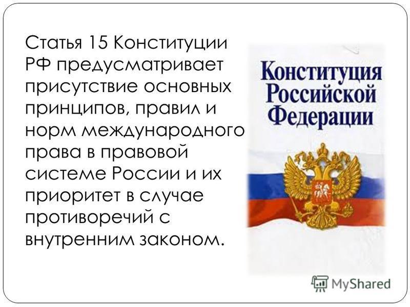 Статья 15 Конституции РФ предусматривает присутствие основных принципов, правил и норм международного права в правовой системе России и их приоритет в случае противоречий с внутренним законом.