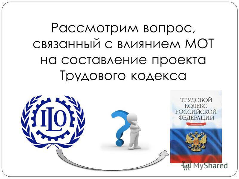 Рассмотрим вопрос, связанный с влиянием МОТ на составление проекта Трудового кодекса