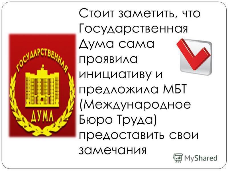 Стоит заметить, что Государственная Дума сама проявила инициативу и предложила МБТ (Международное Бюро Труда) предоставить свои замечания