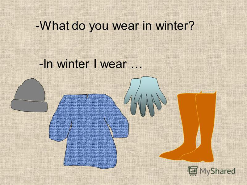 -What do you wear in winter? -In winter I wear …