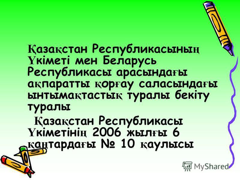 Қ аза қ стан Республикасыны ң Ү кіметі мен Беларусь Республикасы арасында ғ ы а қ паратты қ ор ғ ау саласында ғ ы ынтыма қ тасты қ туралы бекіту туралы Қ аза қ стан Республикасы Ү кіметіні ң 2006 жыл ғ ы 6 қ а ң тарда ғ ы 10 қ аулысы