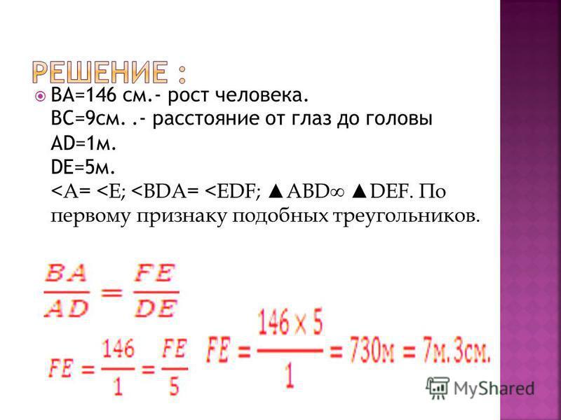 BA=146 см.- рост человека. ВС=9 см..- расстояние от глаз до головы AD=1 м. DE=5 м. <A= <E; <BDA= <EDF; ABD DEF. По первому признаку подобных треугольников.