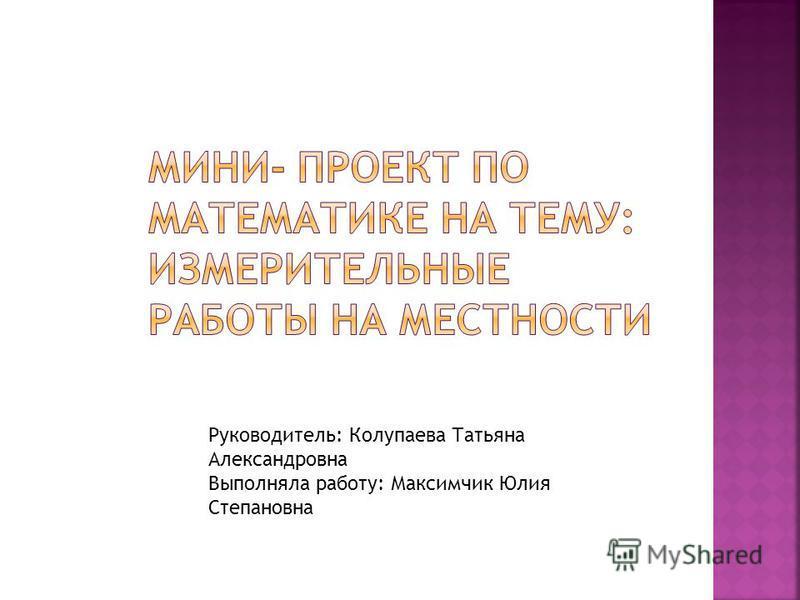 Руководитель: Колупаева Татьяна Александровна Выполняла работу: Максимчик Юлия Степановна