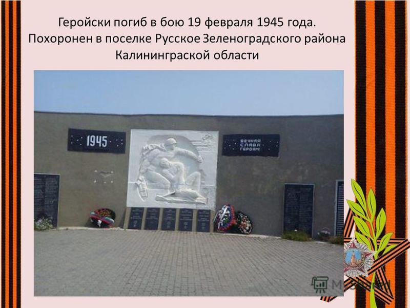 Геройски погиб в бою 19 февраля 1945 года. Похоронен в поселке Русское Зеленоградского района Калининграской области