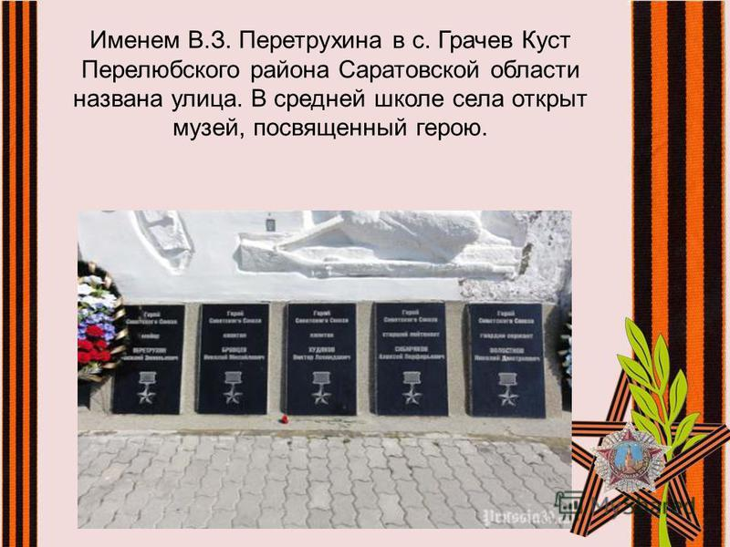 Именем В.З. Перетрухина в с. Грачев Куст Перелюбского района Саратовской области названа улица. В средней школе села открыт музей, посвященный герою.