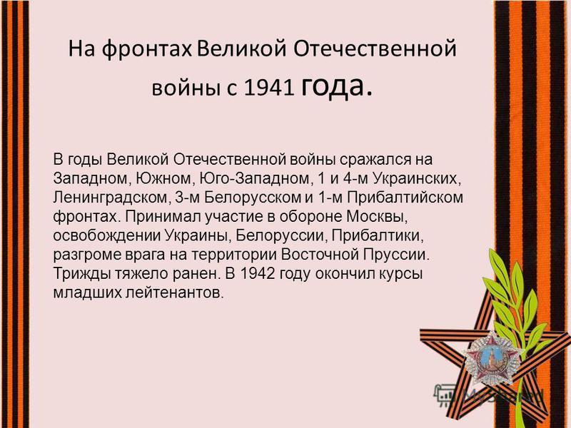 На фронтах Великой Отечественной войны с 1941 года. В годы Великой Отечественной войны сражался на Западном, Южном, Юго-Западном, 1 и 4-м Украинских, Ленинградском, 3-м Белорусском и 1-м Прибалтийском фронтах. Принимал участие в обороне Москвы, освоб