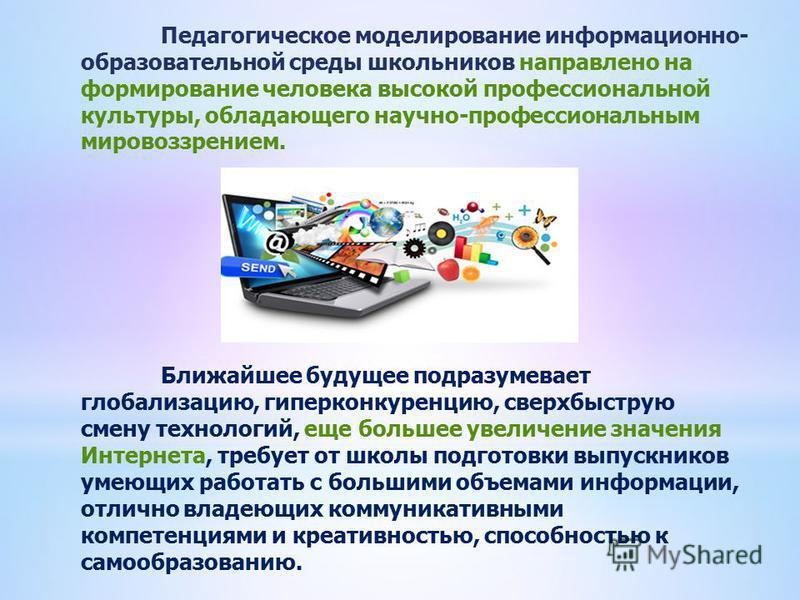 Педагогическое моделирование информационно- образовательной среды школьников направлено на формирование человека высокой профессиональной культуры, обладающего научно-профессиональным мировоззрением. Ближайшее будущее подразумевает глобализацию, гипе