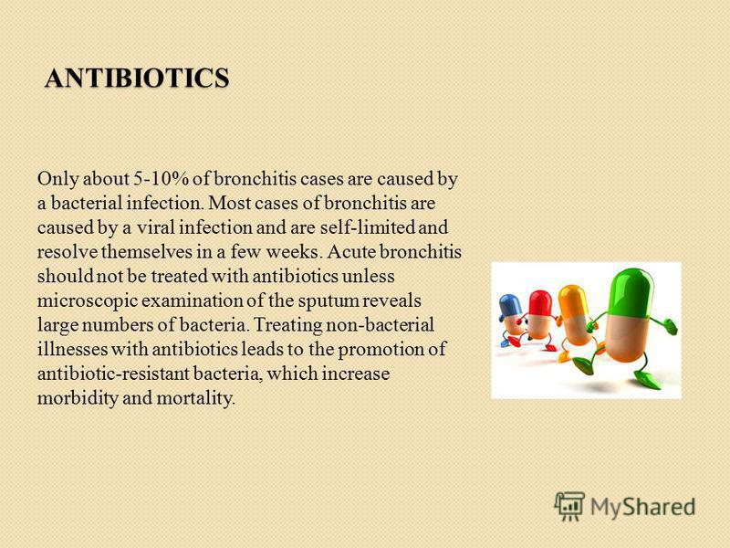 ANTIBIOTICS Only about 5-10% of bronchitis cases are caused by a bacterial infection. Most cases of bronchitis are caused by a viral infection and are self-limited and resolve themselves in a few weeks. Acute bronchitis should not be treated with ant