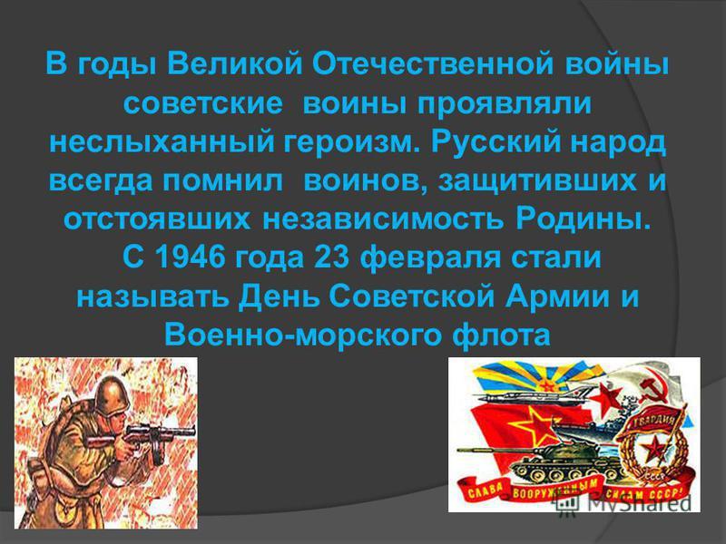 В годы Великой Отечественной войны советские воины проявляли неслыханный героизм. Русский народ всегда помнил воинов, защитивших и отстоявших независимость Родины. С 1946 года 23 февраля стали называть День Советской Армии и Военно-морского флота