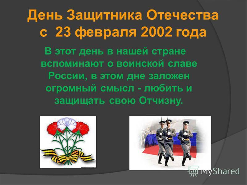 День Защитника Отечества с 23 февраля 2002 года В этот день в нашей стране вспоминают о воинской славе России, в этом дне заложен огромный смысл - любить и защищать свою Отчизну.