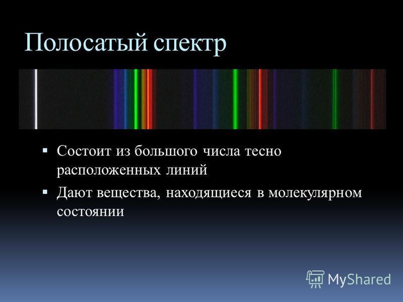 Линейчатый спектр Состоит из отдельных линий разного или одного цвета, имеющих разные расположения Испускается газами, парами малой плотности в атомарном состоянии Позволяет по спектральным линиям судить о химическом составе источника света