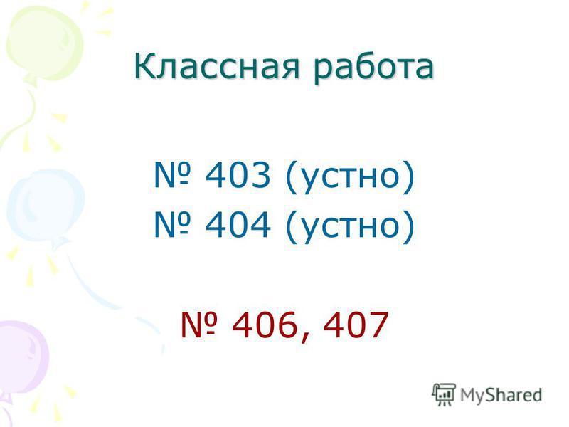 Классная работа 403 (устно) 404 (устно) 406, 407