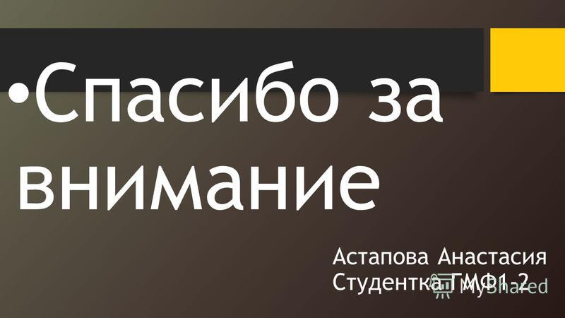 Астапова Анастасия Студентка ГМФ1-2 Спасибо за внимание