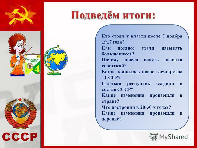 Кто стоял у власти после 7 ноября 1917 года? Как позднее стали называть большевиков? Почему новую власть назвали советской? Когда появилось новое государство - СССР? Сколько республик входило в состав СССР? Какие изменения произошли в стране? Что пос
