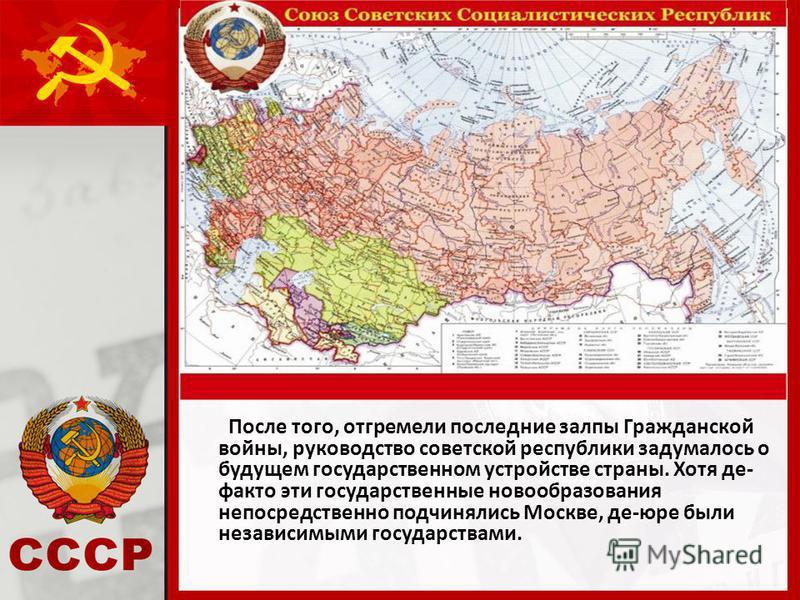 После того, отгремели последние залпы Гражданской войны, руководство советской республики задумалось о будущем государственном устройстве страны. Хотя де- факто эти государственные новообразования непосредственно подчинялись Москве, де-юре были незав