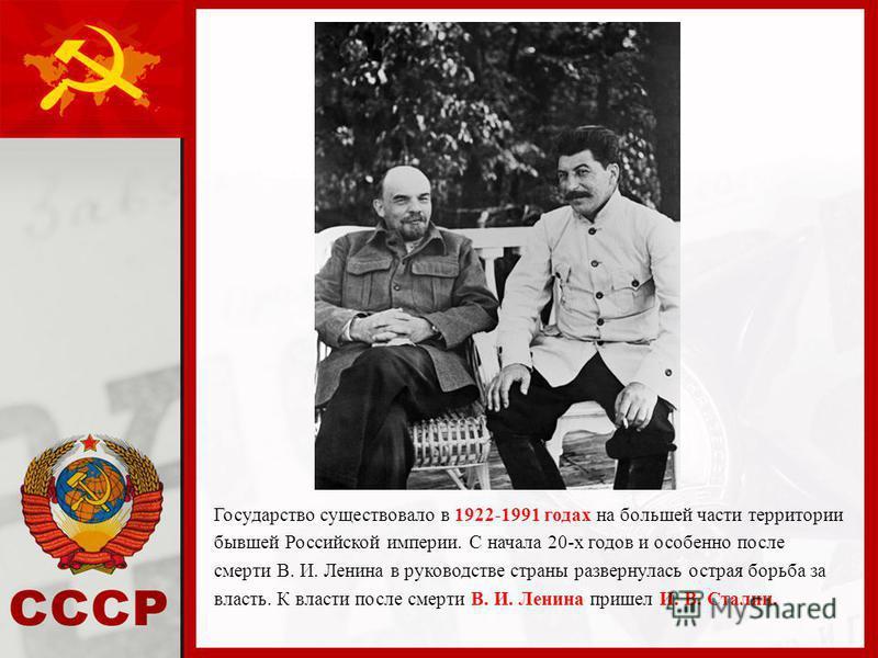 Государство существовало в 1922-1991 годах на большей части территории бывшей Российской империи. С начала 20-х годов и особенно после смерти В. И. Ленина в руководстве страны развернулась острая борьба за власть. К власти после смерти В. И. Ленина п