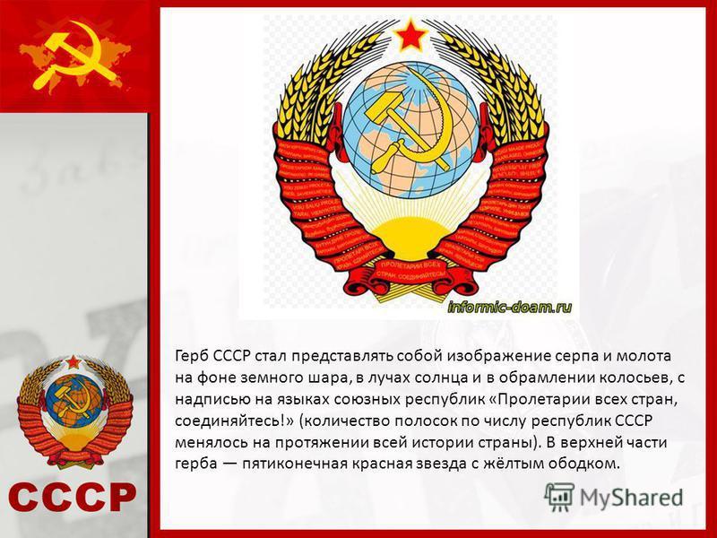 Герб СССР стал представлять собой изображение серпа и молота на фоне земного шара, в лучах солнца и в обрамлении колосьев, с надписью на языках союзных республик «Пролетарии всех стран, соединяйтесь!» (количество полосок по числу республик СССР менял