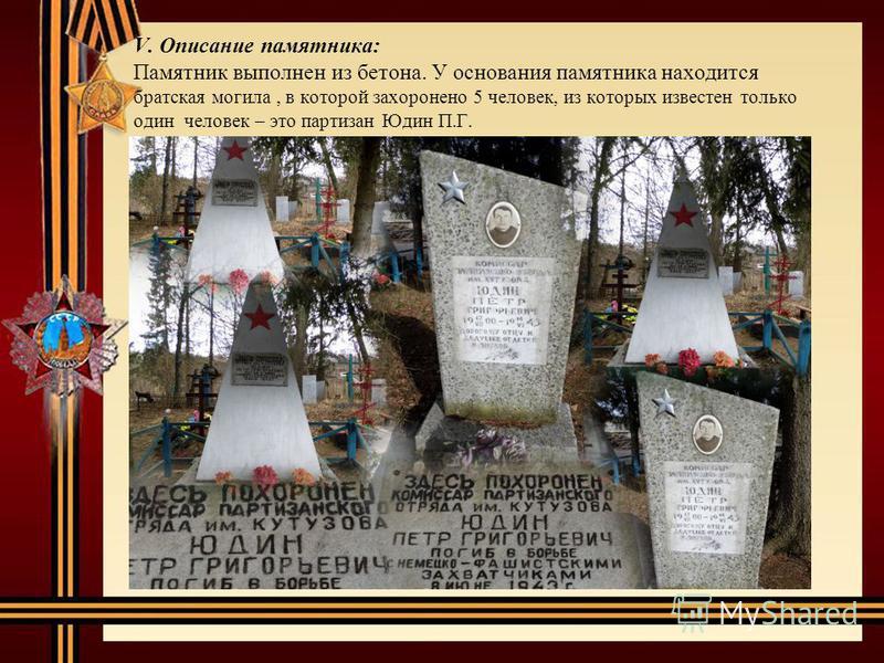 V. Описание памятника: Памятник выполнен из бетона. У основания памятника находится братская могила, в которой захоронено 5 человек, из которых известен только один человек – это партизан Юдин П.Г.