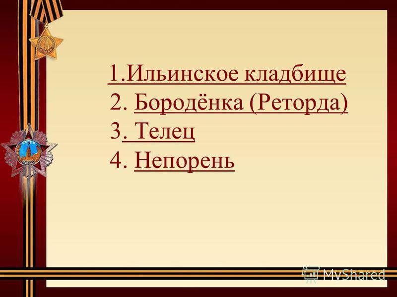 1. Ильинское кладбище 2. Бородёнка (Реторда) 3. Телец 4. Непорень 1. Ильинское кладбище Бородёнка (Реторда). Телец Непорень