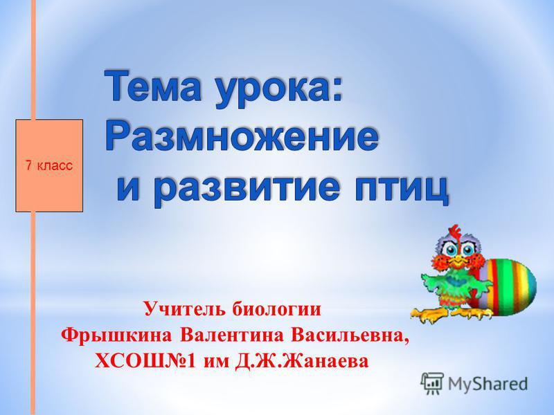 Учитель биологии Фрышкина Валентина Васильевна, ХСОШ1 им Д.Ж.Жанаева 7 класс