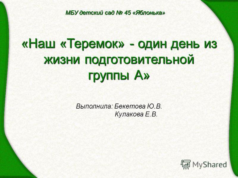 «Наш «Теремок» - один день из жизни подготовительной группы А» Выполнила: Бекетова Ю.В. Кулакова Е.В. МБУ детский сад 45 «Яблонька»