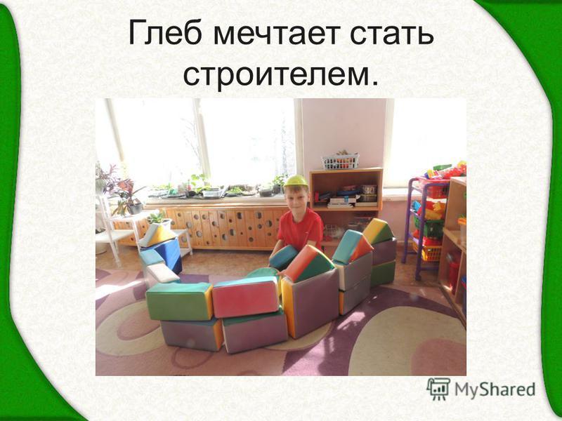 Глеб мечтает стать строителем.