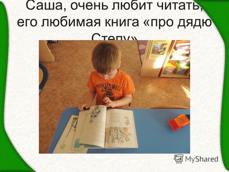 Саша, очень любит читать, его любимая книга «про дядю Степу»