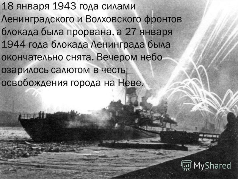 18 января 1943 года силами Ленинградского и Волховского фронтов блокада была прорвана, а 27 января 1944 года блокада Ленинграда была окончательно снята. Вечером небо озарилось салютом в честь освобождения города на Неве.