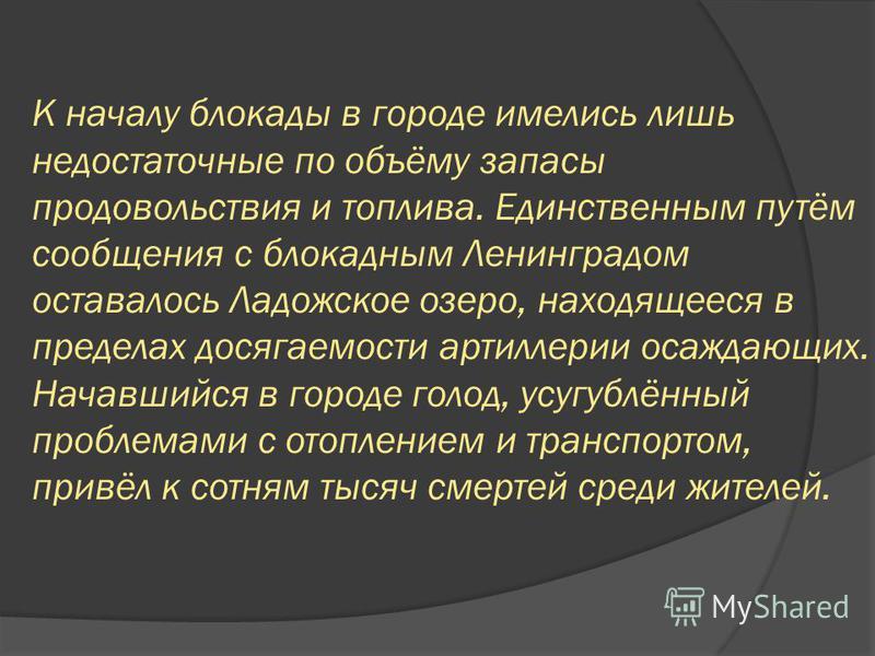 К началу блокады в городе имелись лишь недостаточные по объёму запасы продовольствия и топлива. Единственным путём сообщения с блокадным Ленинградом оставалось Ладожское озеро, находящееся в пределах досягаемости артиллерии осаждающих. Начавшийся в г