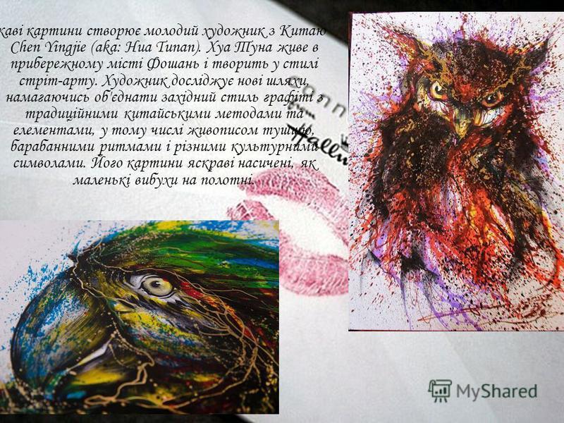 Цікаві картини створює молодий художник з Китаю Chen Yingjie (aka: Hua Tunan). Хуа Туна живе в прибережному місті Фошань і творить у стилі стріт-арту. Художник досліджує нові шляхи, намагаючись об'єднати західний стиль графіті з традиційними китайськ