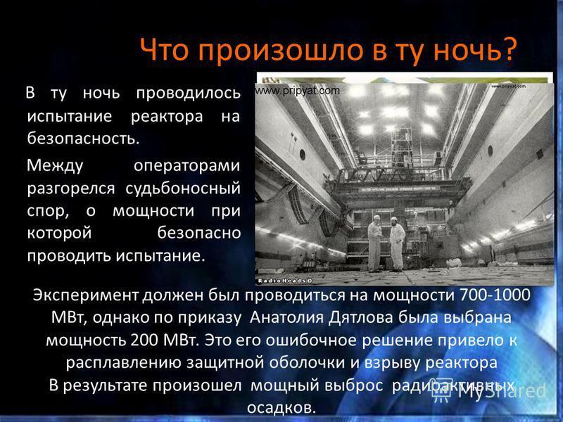 Что произошло в ту ночь? В ту ночь проводилось испытание реактора на безопасность. Между операторами разгорелся судьбоносный спор, о мощности при которой безопасно проводить испытание. Эксперимент должен был проводиться на мощности 700-1000 МВт, одна