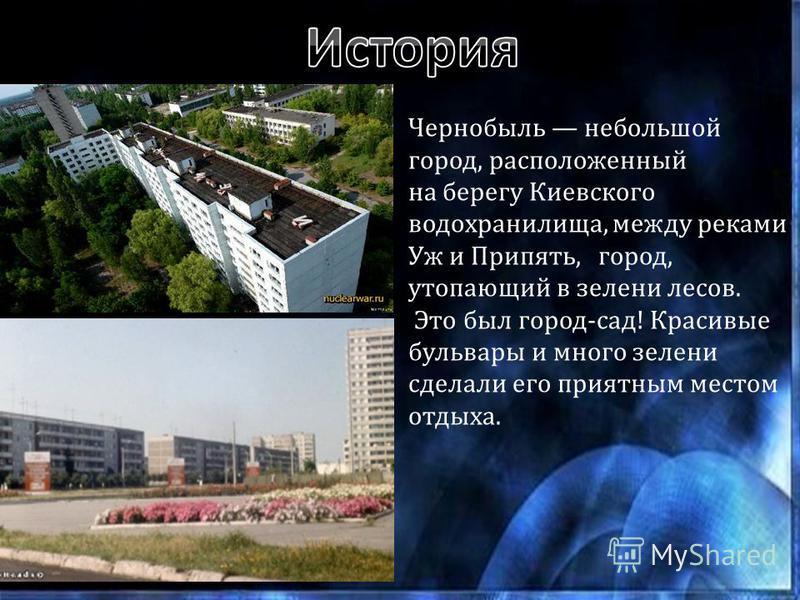 Чернобыль небольшой город, расположенный на берегу Киевского водохранилища, между реками Уж и Припять, город, утопающий в зелени лесов. Это был город-сад! Красивые бульвары и много зелени сделали его приятным местом отдыха.