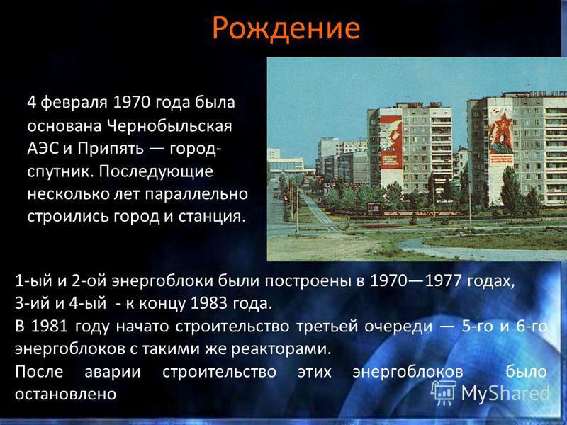 Рождение 4 февраля 1970 года была основана Чернобыльская АЭС и Припять город- спутник. Последующие несколько лет параллельно строились город и станция. 1-ый и 2-ой энергоблоки были построены в 19701977 годах, 3-ий и 4-ый - к концу 1983 года. В 1981 г
