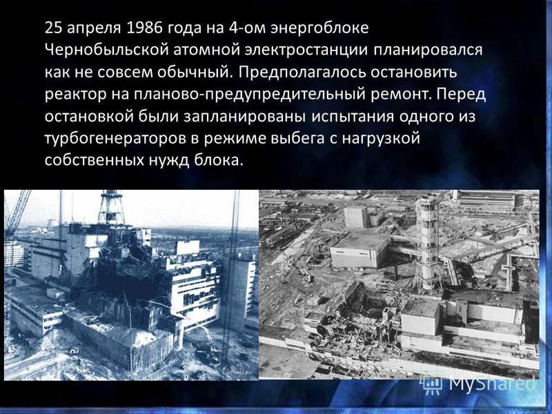 25 апреля 1986 года на 4-ом энергоблоке Чернобыльской атомной электростанции планировался как не совсем обычный. Предполагалось остановить реактор на планово-предупредительный ремонт. Перед остановкой были запланированы испытания одного из турбогенер