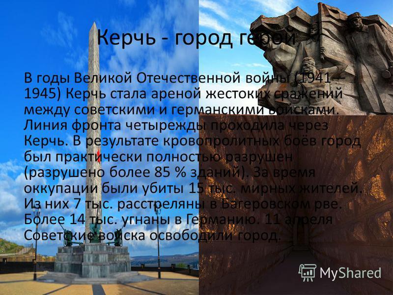 Керчь - город герой В годы Великой Отечественной войны (1941 1945) Керчь стала ареной жестоких сражений между советскими и германскими войсками. Линия фронта четырежды проходила через Керчь. В результате кровопролитных боёв город был практически полн